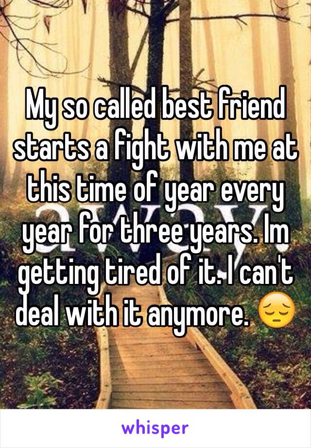 My so called best friend starts a fight with me at this time of year every year for three years. Im getting tired of it. I can't deal with it anymore. 😔