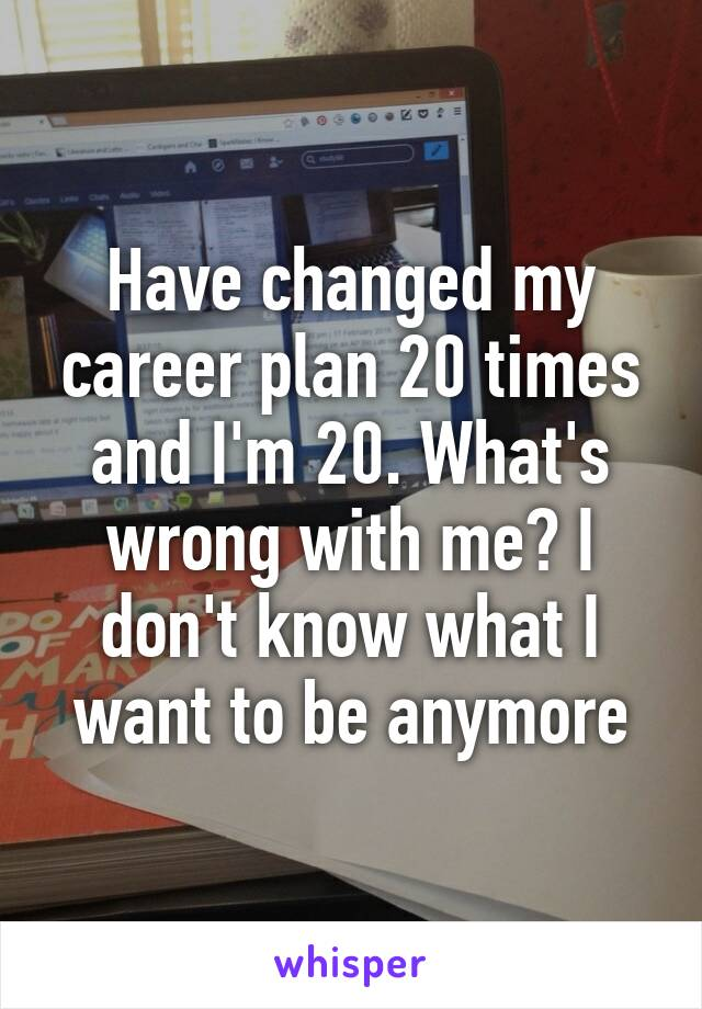 Have changed my career plan 20 times and I'm 20. What's wrong with me? I don't know what I want to be anymore