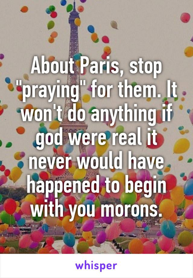 """About Paris, stop """"praying"""" for them. It won't do anything if god were real it never would have happened to begin with you morons."""