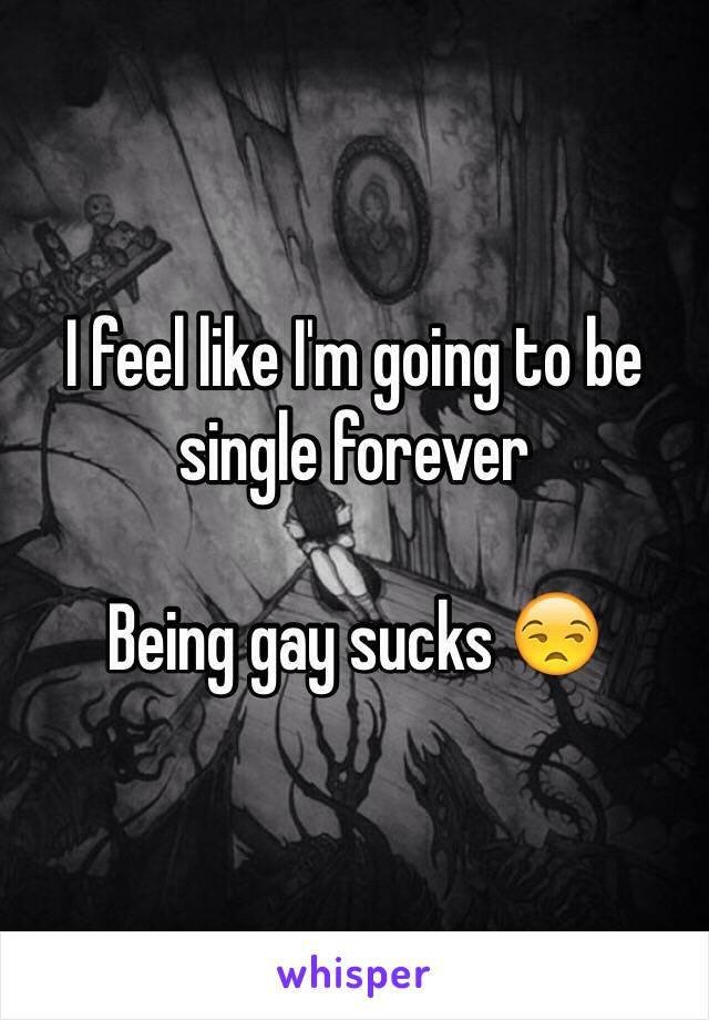 I feel like I'm going to be single forever   Being gay sucks 😒