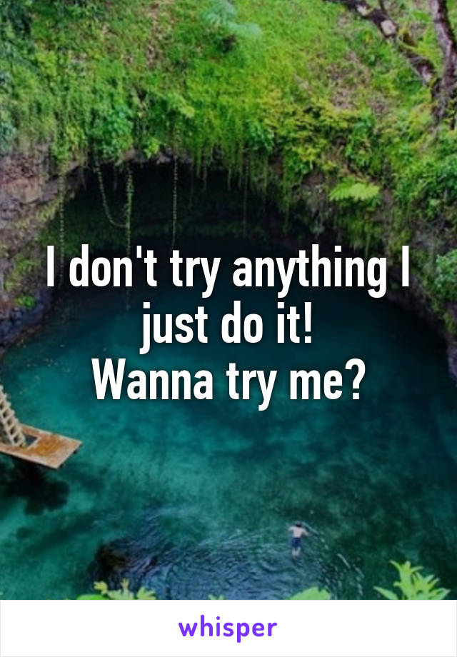 I don't try anything I just do it! Wanna try me?