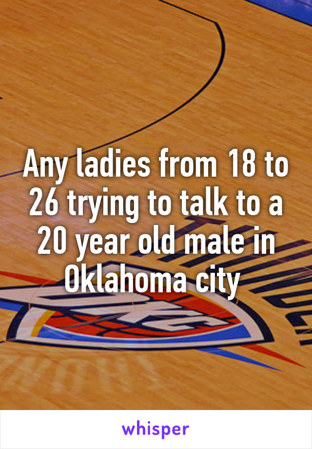 Any ladies from 18 to 26 trying to talk to a 20 year old male in Oklahoma city