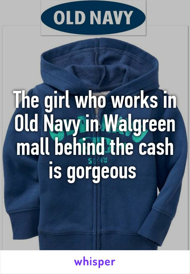 The girl who works in Old Navy in Walgreen mall behind the cash is gorgeous