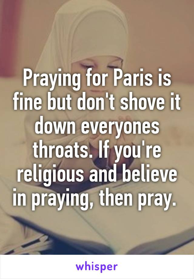 Praying for Paris is fine but don't shove it down everyones throats. If you're religious and believe in praying, then pray.