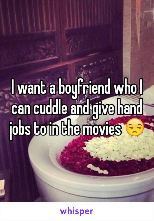 I want a boyfriend who I can cuddle and give hand jobs to in the movies 😒