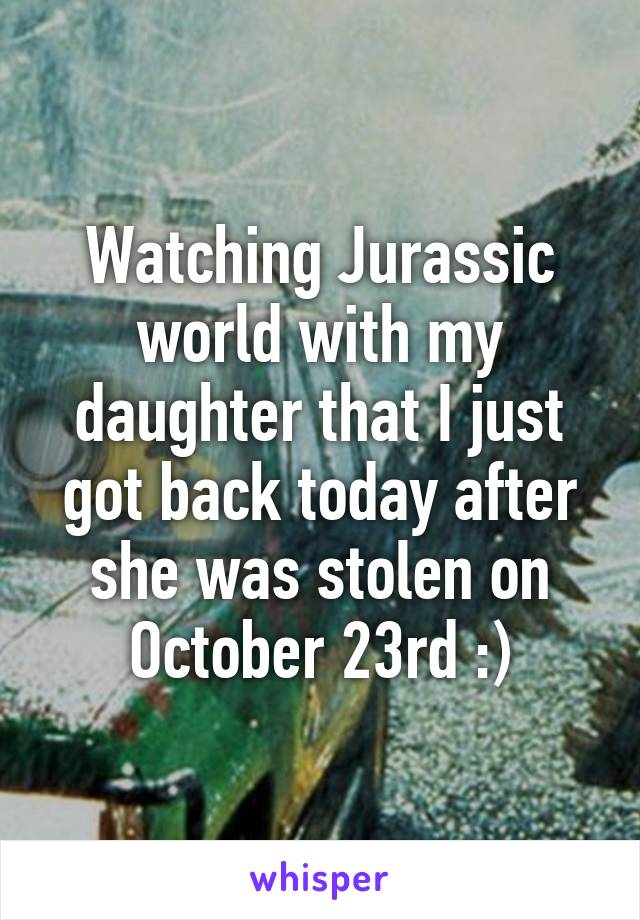Watching Jurassic world with my daughter that I just got back today after she was stolen on October 23rd :)