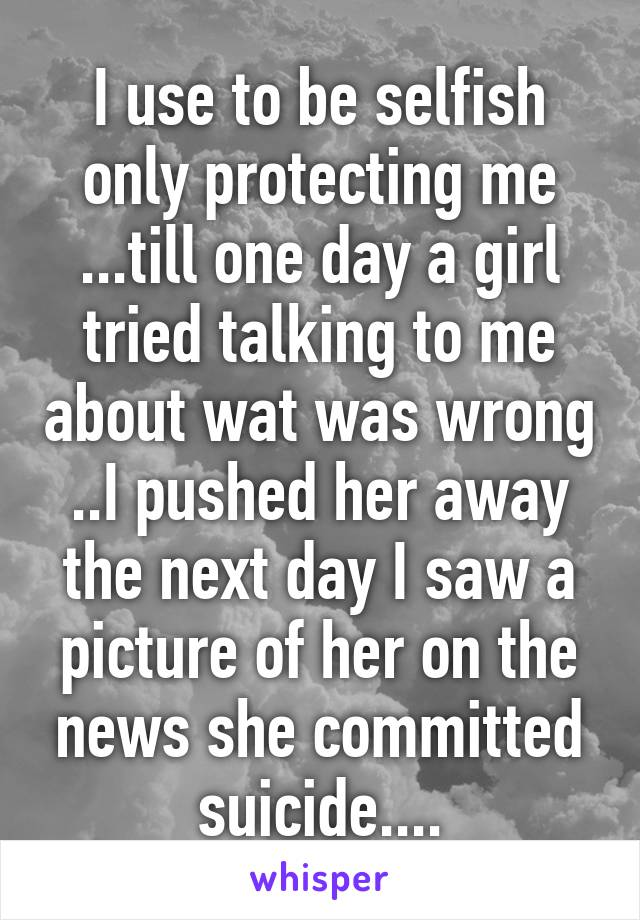 I use to be selfish only protecting me ...till one day a girl tried talking to me about wat was wrong ..I pushed her away the next day I saw a picture of her on the news she committed suicide....