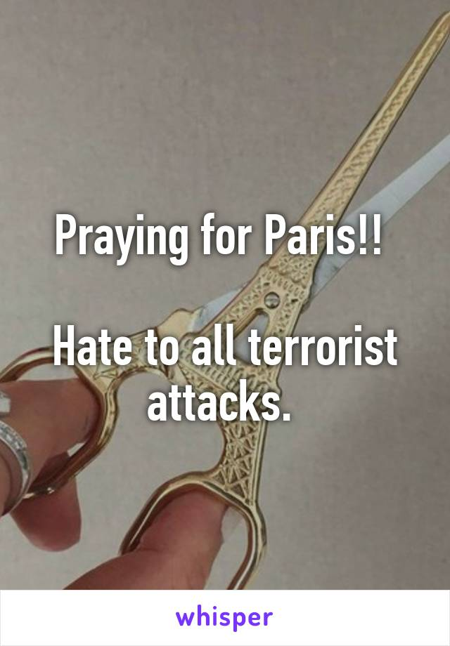 Praying for Paris!!   Hate to all terrorist attacks.