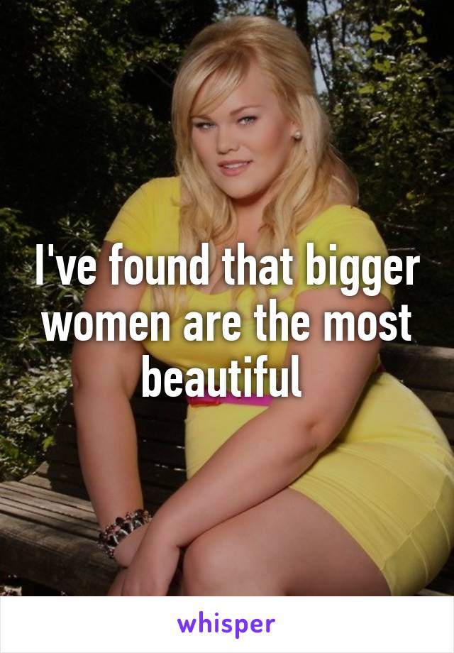 I've found that bigger women are the most beautiful