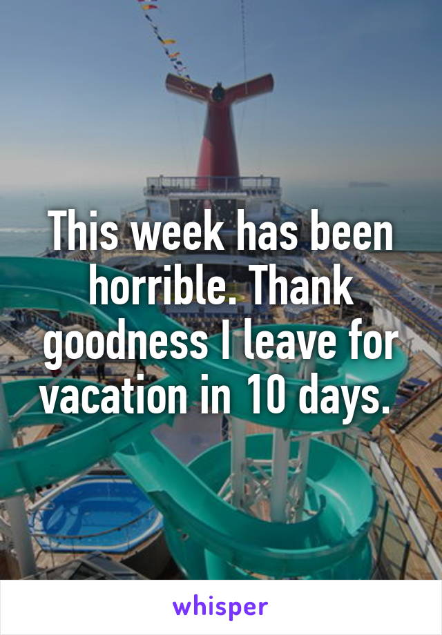 This week has been horrible. Thank goodness I leave for vacation in 10 days.