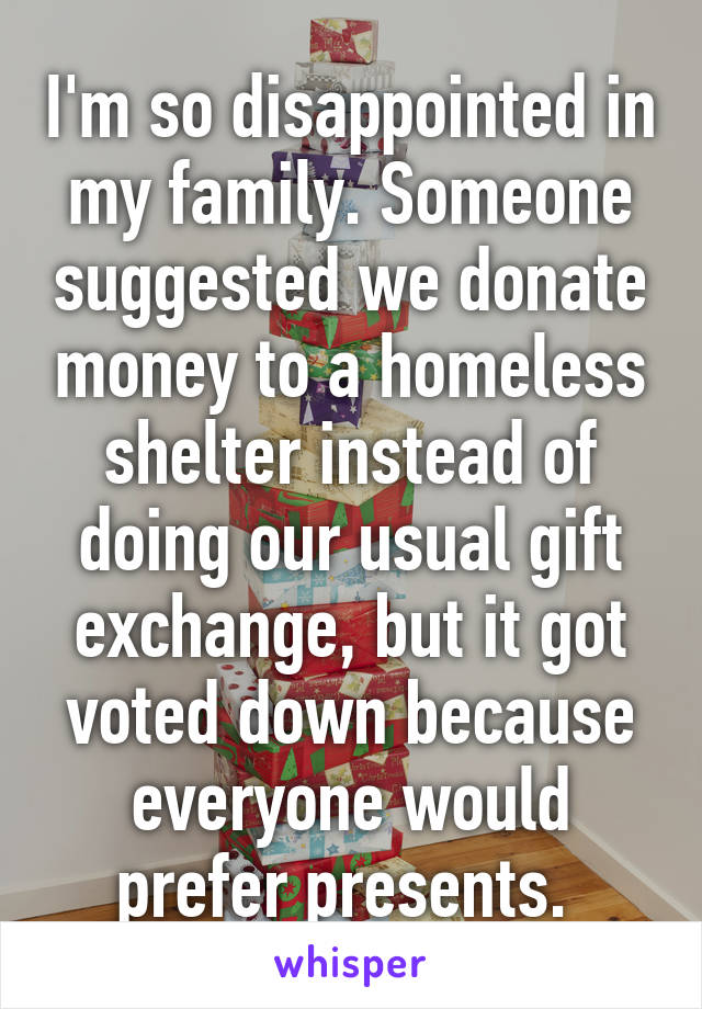 I'm so disappointed in my family. Someone suggested we donate money to a homeless shelter instead of doing our usual gift exchange, but it got voted down because everyone would prefer presents.