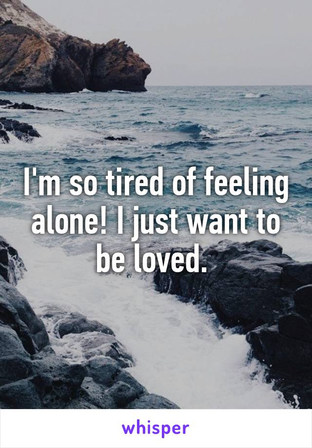 I'm so tired of feeling alone! I just want to be loved.