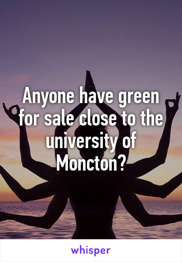 Anyone have green for sale close to the university of Moncton?