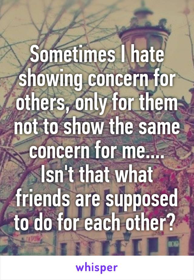 Sometimes I hate showing concern for others, only for them not to show the same concern for me.... Isn't that what friends are supposed to do for each other?