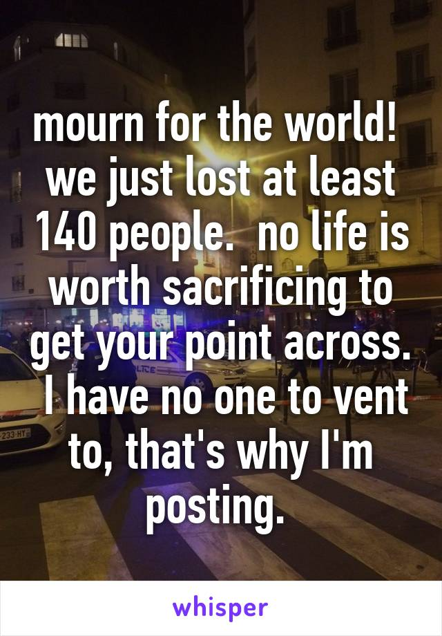mourn for the world!  we just lost at least 140 people.  no life is worth sacrificing to get your point across.  I have no one to vent to, that's why I'm posting.