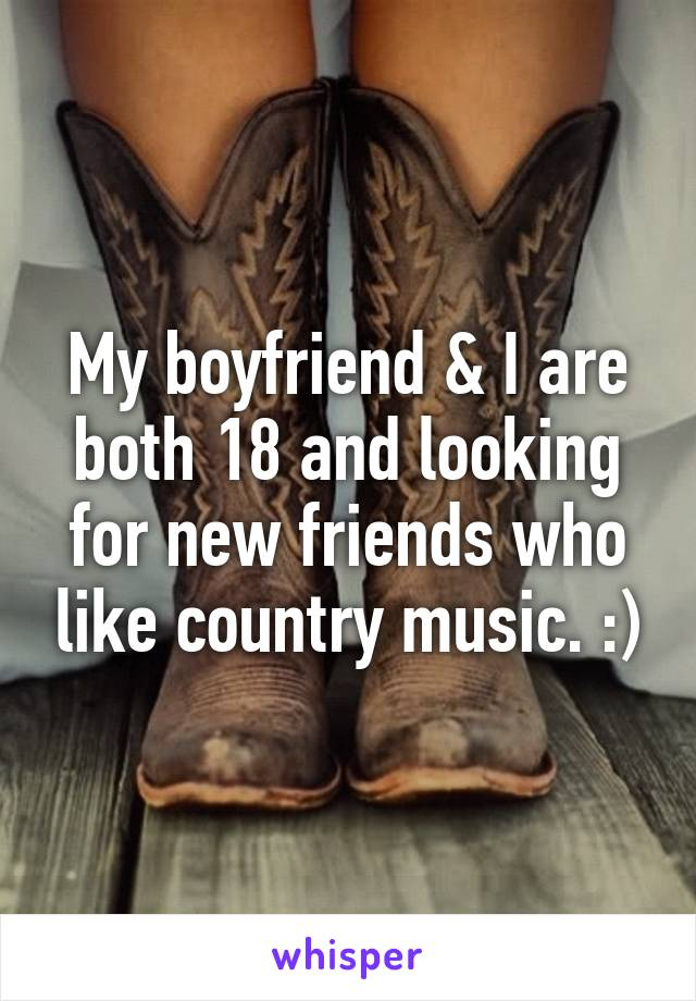 My boyfriend & I are both 18 and looking for new friends who like country music. :)