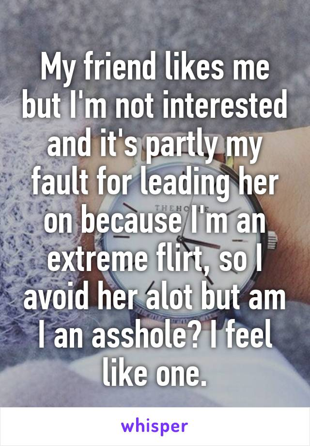 My friend likes me but I'm not interested and it's partly my fault for leading her on because I'm an extreme flirt, so I avoid her alot but am I an asshole? I feel like one.