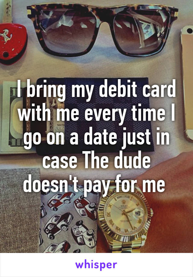 I bring my debit card with me every time I go on a date just in case The dude doesn't pay for me