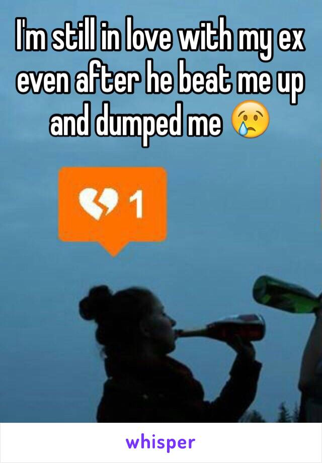 I'm still in love with my ex even after he beat me up and dumped me 😢