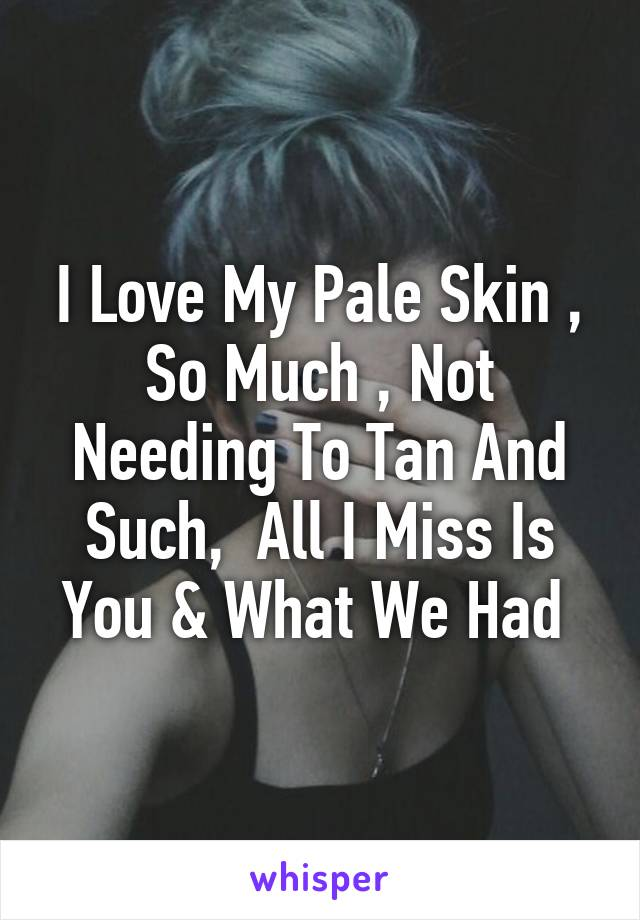 I Love My Pale Skin , So Much , Not Needing To Tan And Such,  All I Miss Is You & What We Had