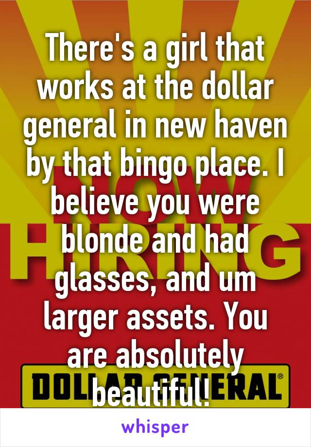 There's a girl that works at the dollar general in new haven by that bingo place. I believe you were blonde and had glasses, and um larger assets. You are absolutely beautiful!