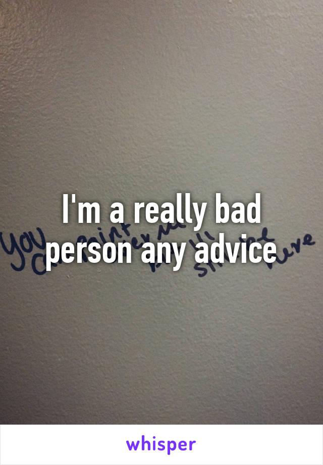 I'm a really bad person any advice