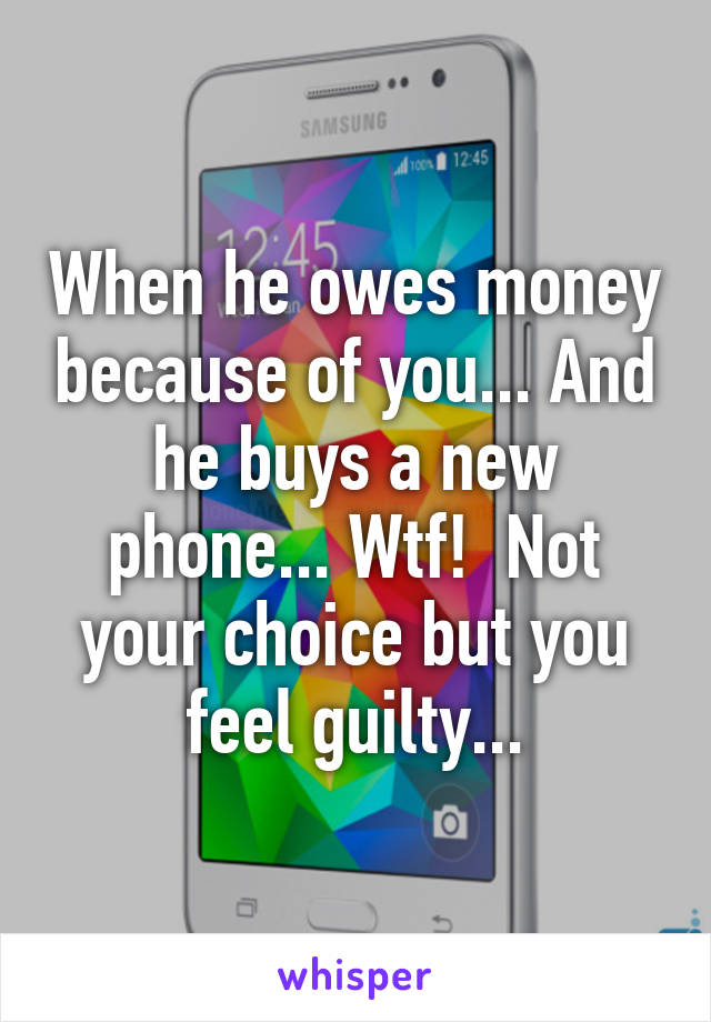 When he owes money because of you... And he buys a new phone... Wtf!  Not your choice but you feel guilty...