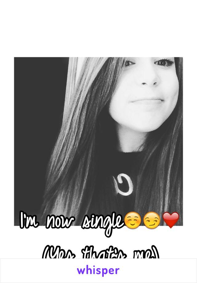 I'm now single☺️😏❤️ (Yes that's me)