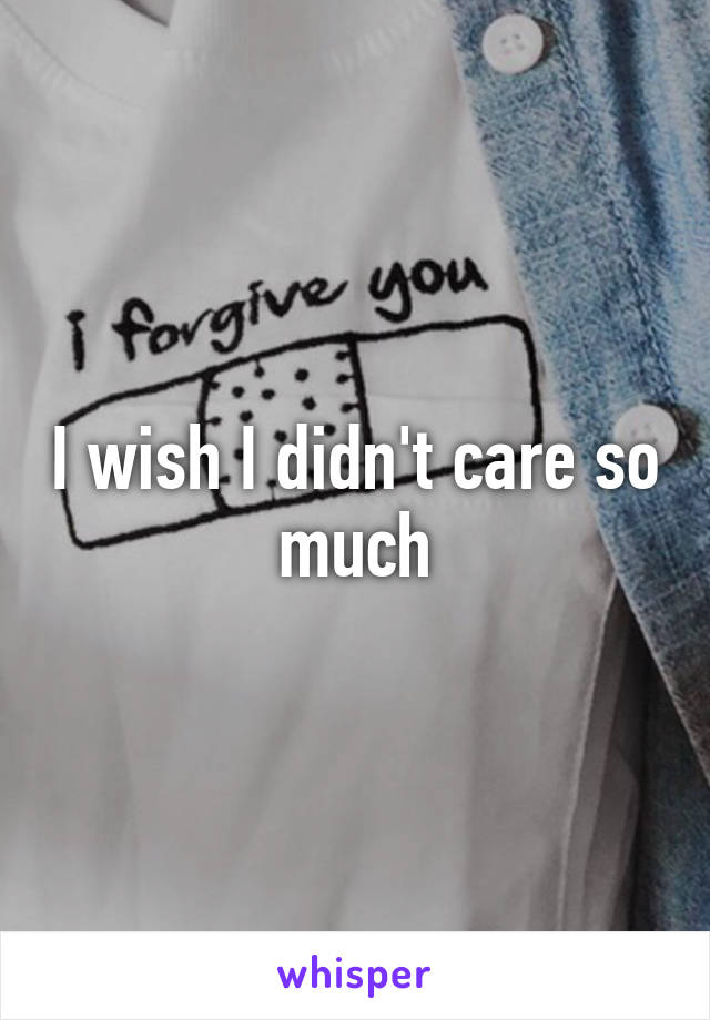 I wish I didn't care so much