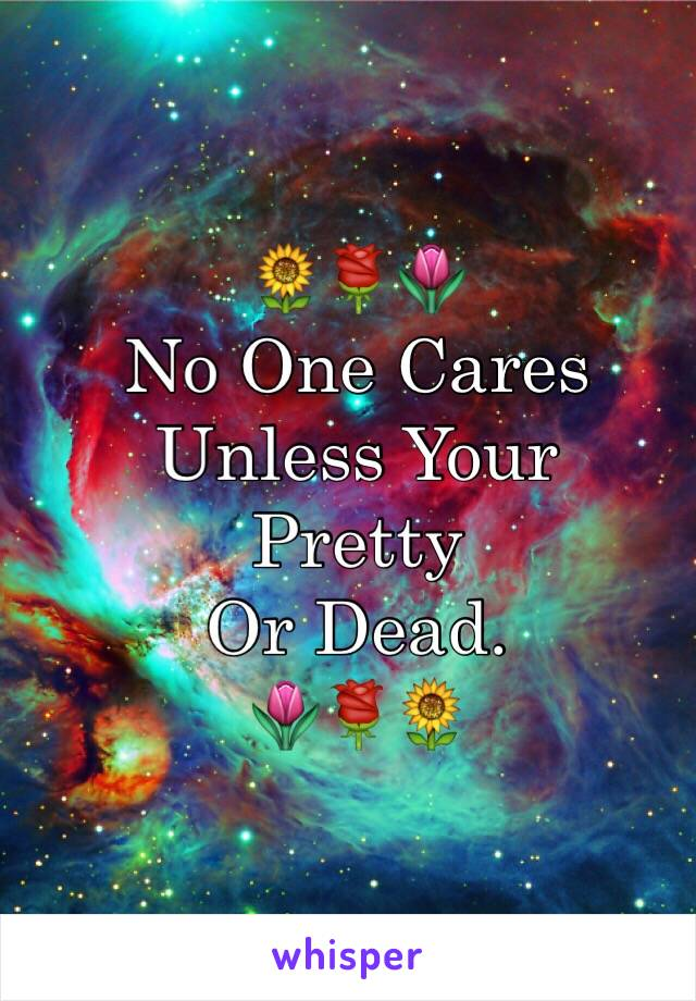 🌻🌹🌷 No One Cares Unless Your  Pretty Or Dead. 🌷🌹🌻
