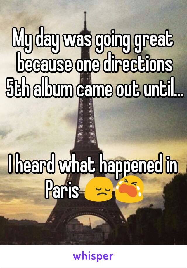 My day was going great because one directions 5th album came out until...   I heard what happened in Paris 😔😭