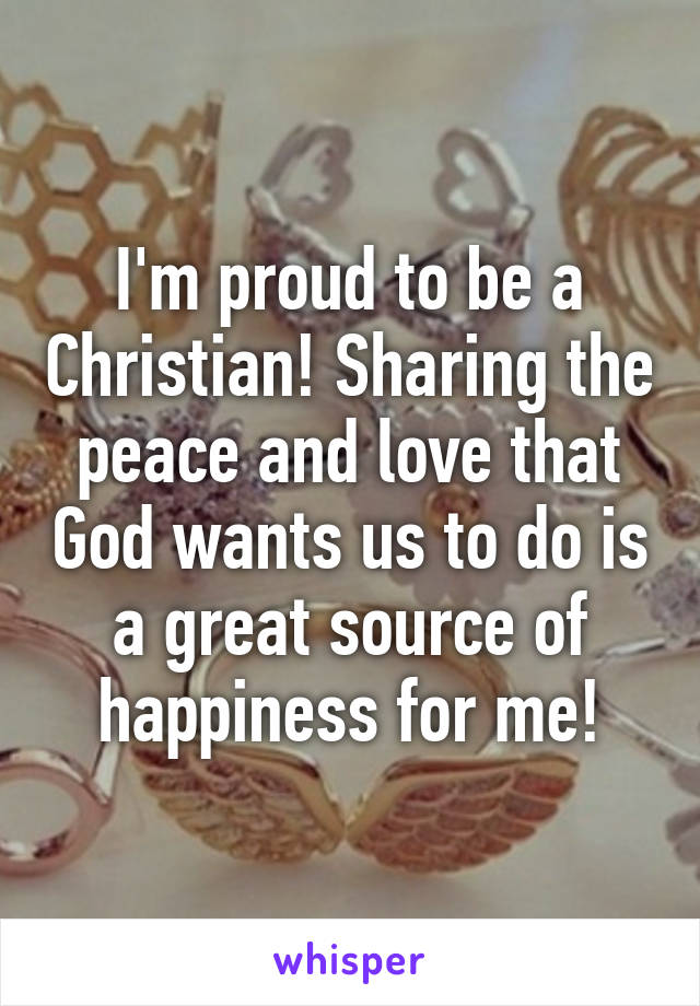 I'm proud to be a Christian! Sharing the peace and love that God wants us to do is a great source of happiness for me!