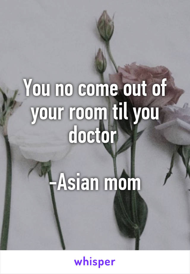 You no come out of your room til you doctor   -Asian mom