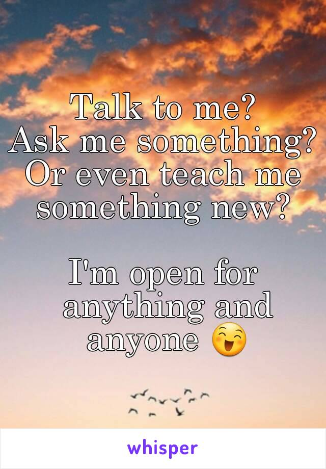 Talk to me? Ask me something? Or even teach me something new?   I'm open for anything and anyone 😄