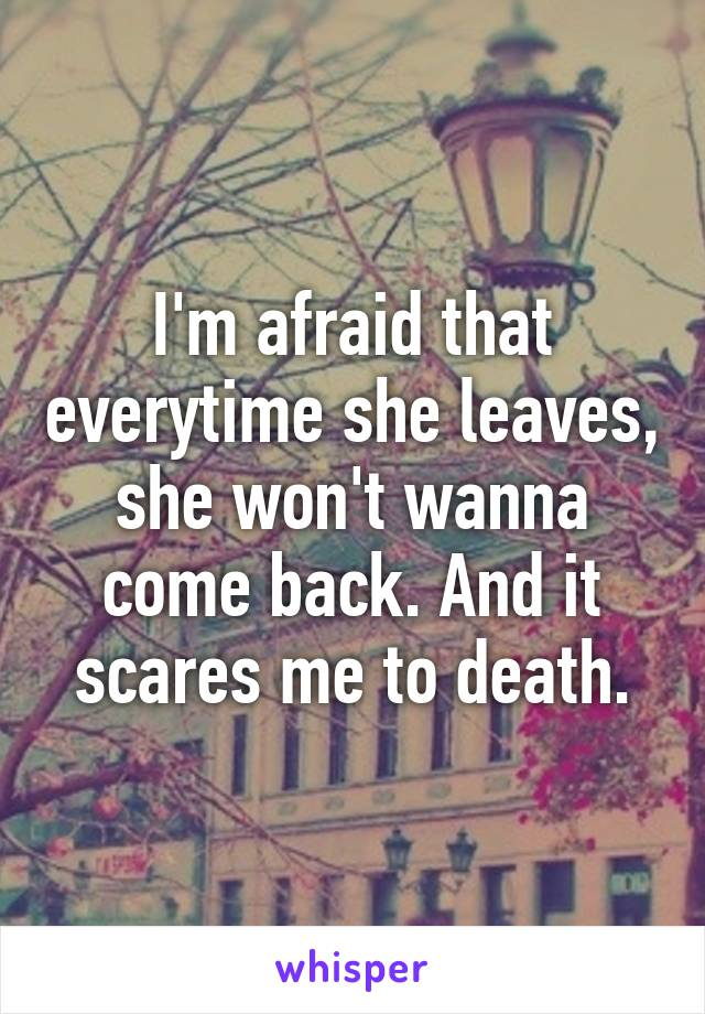 I'm afraid that everytime she leaves, she won't wanna come back. And it scares me to death.
