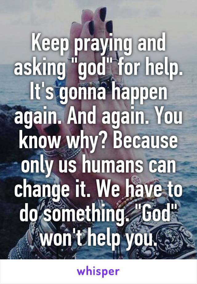 """Keep praying and asking """"god"""" for help. It's gonna happen again. And again. You know why? Because only us humans can change it. We have to do something. """"God"""" won't help you."""