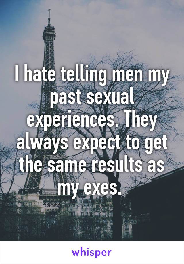 I hate telling men my past sexual experiences. They always expect to get the same results as my exes.