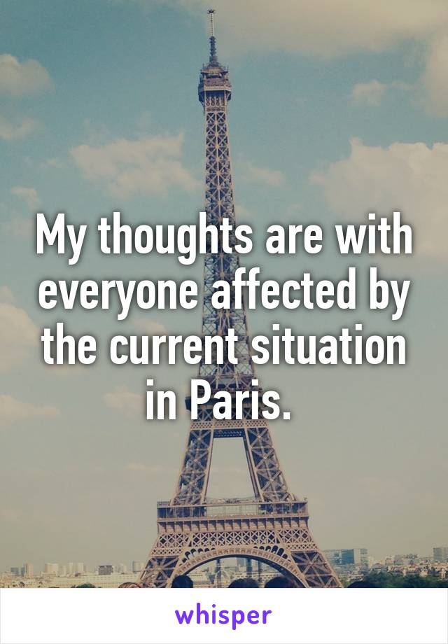 My thoughts are with everyone affected by the current situation in Paris.