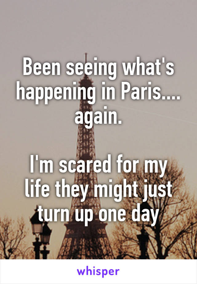 Been seeing what's happening in Paris.... again.  I'm scared for my life they might just turn up one day