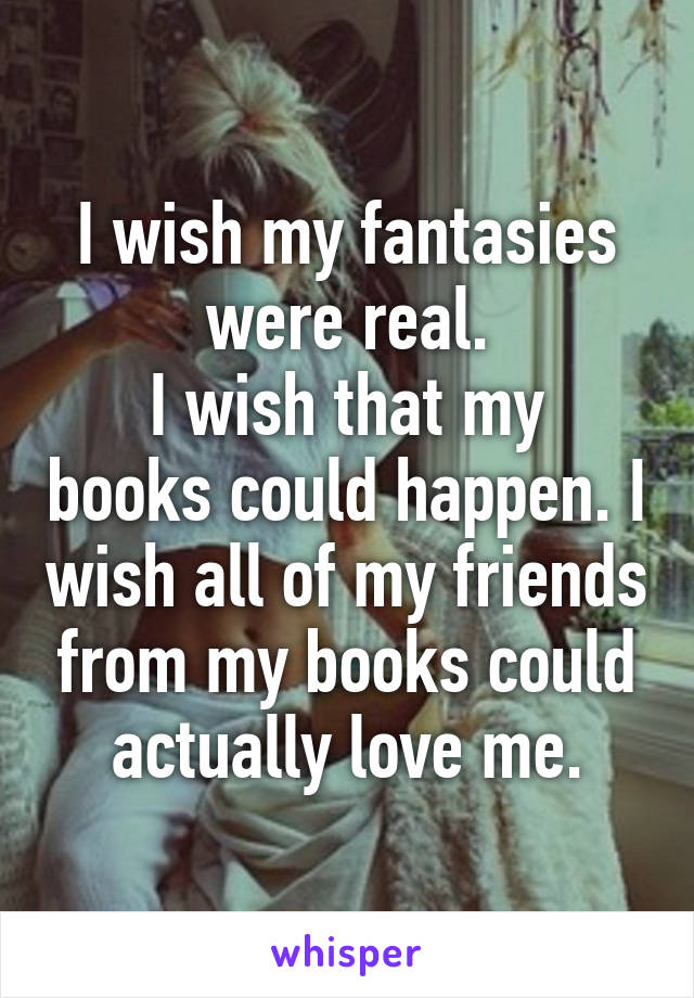 I wish my fantasies were real. I wish that my books could happen. I wish all of my friends from my books could actually love me.