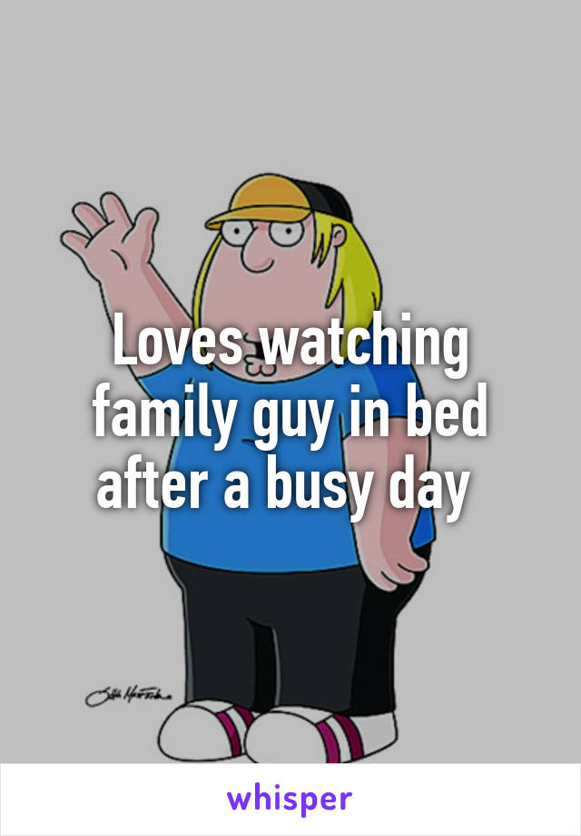 Loves watching family guy in bed after a busy day