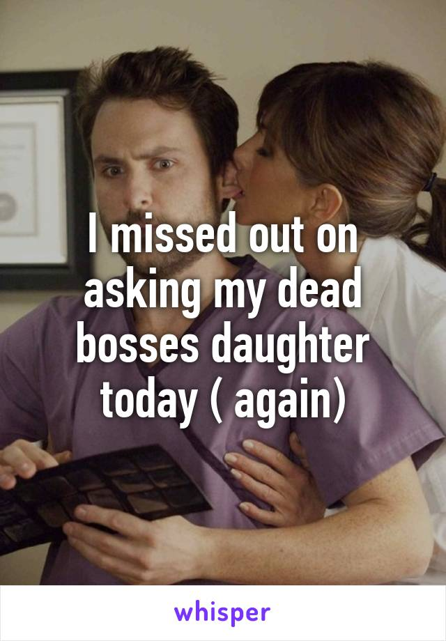 I missed out on asking my dead bosses daughter today ( again)