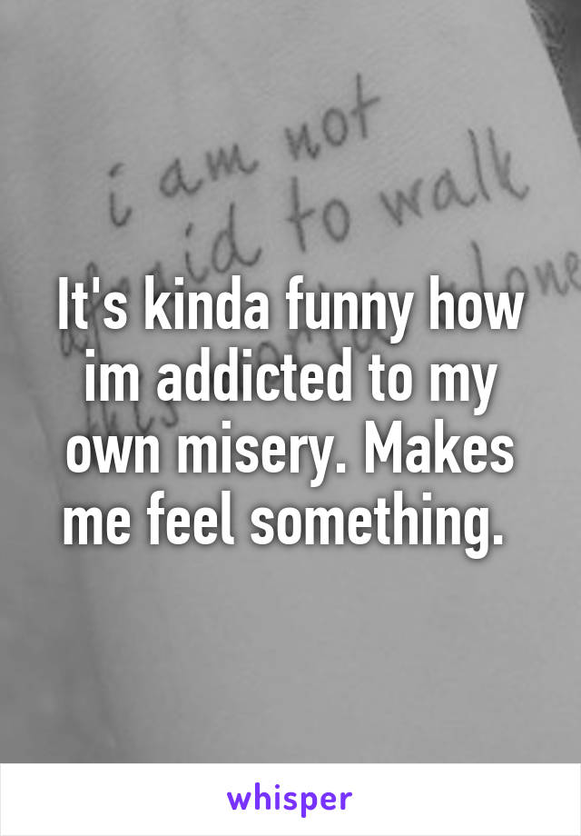 It's kinda funny how im addicted to my own misery. Makes me feel something.