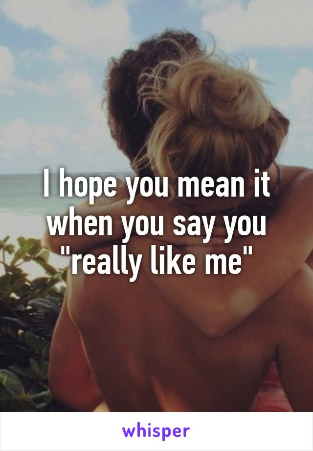 """I hope you mean it when you say you """"really like me"""""""
