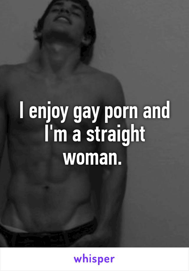 I enjoy gay porn and I'm a straight woman.