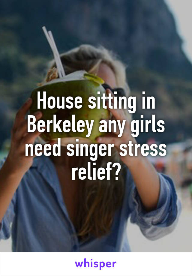House sitting in Berkeley any girls need singer stress relief?