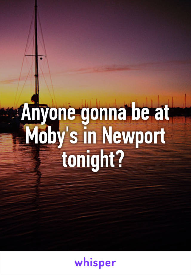 Anyone gonna be at Moby's in Newport tonight?