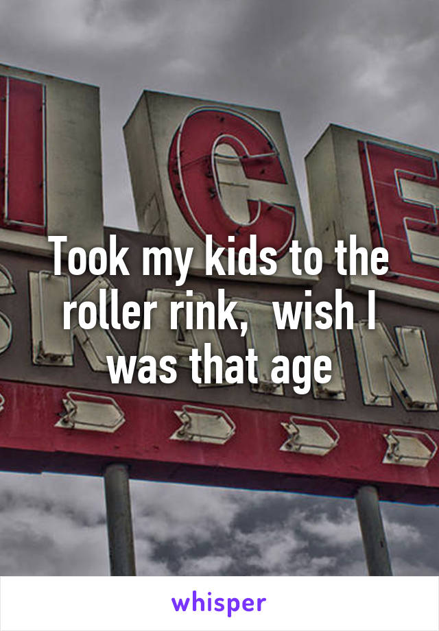 Took my kids to the roller rink,  wish I was that age