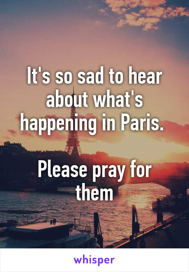 It's so sad to hear about what's happening in Paris.   Please pray for them