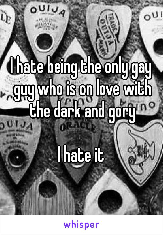 I hate being the only gay guy who is on love with the dark and gory  I hate it